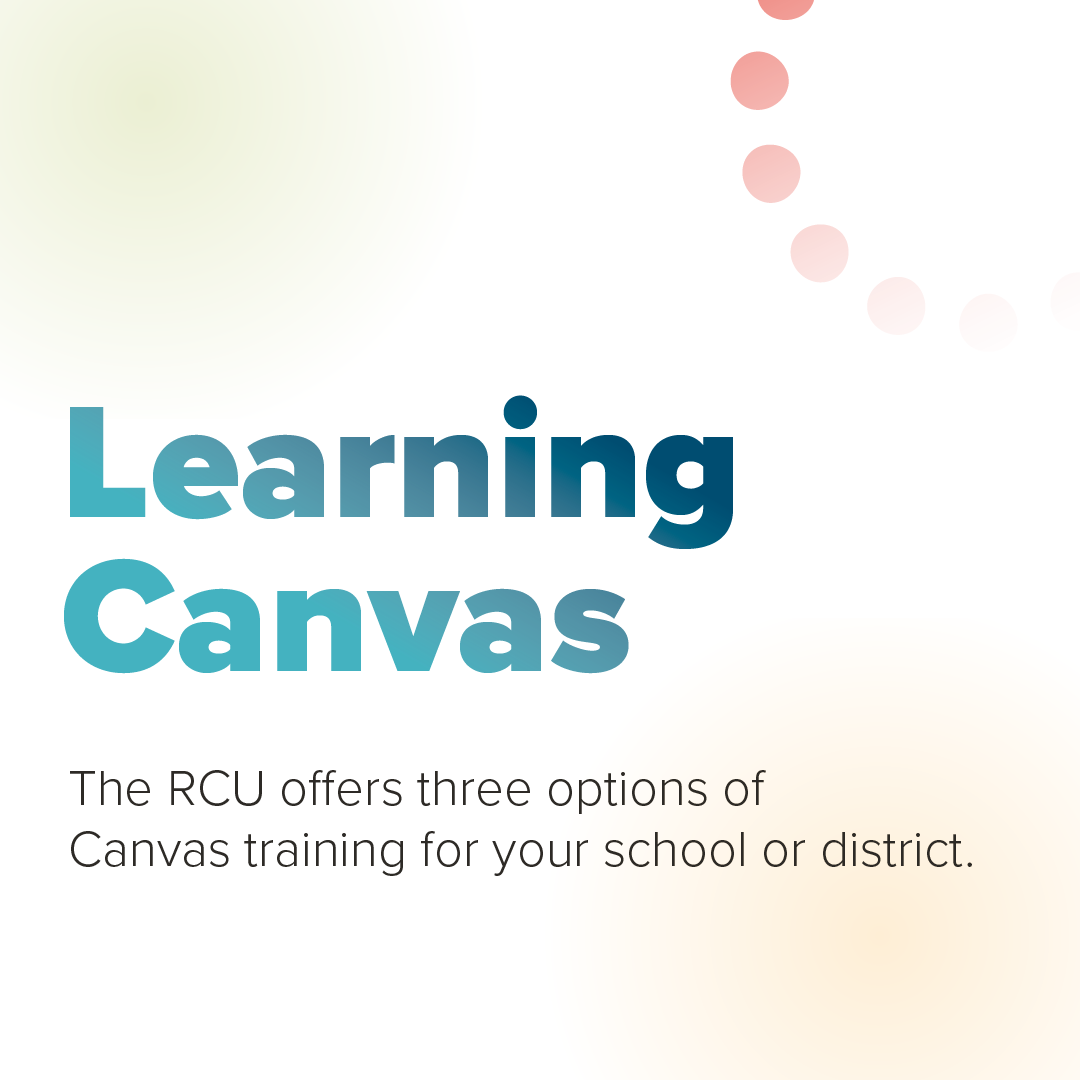 Learning Canvas: The RCU offers three options of Canvas training for your school or district.